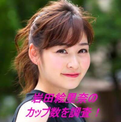 岩田絵里奈のカップ数を調査!身長体重や可愛い画像も紹介!